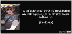 You can either look at things in a brutal, truthful 