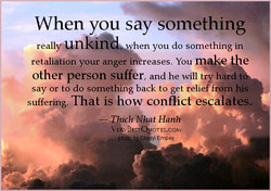 When you say something re allyUnkl when you do something in retaliation your anger reases. You m e e other person suffer, and he will try hard say or to do something back to get relief from his suffering. That is how conflict escalates. Thich BEST OTES.COM C ryl Empey