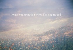 i wantyou to notice when i'm not around