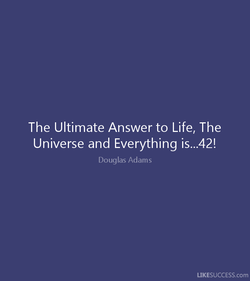 The Ultimate Answer to Life, The Universe and Everything is...42! Douglas Adams LIKESUCCESS.com