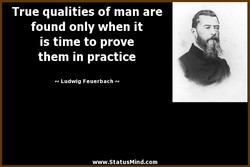 True qualities of man are found only when it is time to prove them in practice Ludwig Feuerbach www.StatusMind.com
