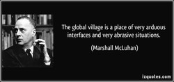The global village is a place of very arduous 