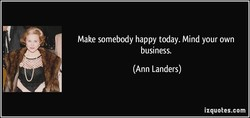 Make somebody happy today. Mind your own 