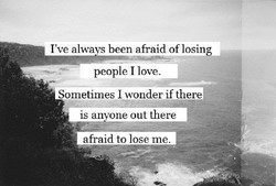 I've alwa been afraid of losing 