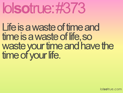 Life is a waste of time and 