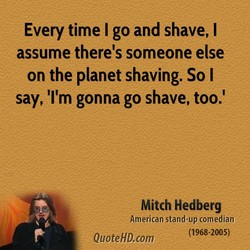 Every time I go and shave, I 