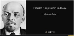 Fascism is capitalism in decay. 