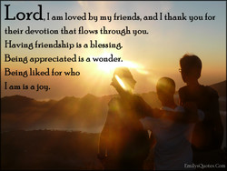 Lord I am loved by my friends, and I thank you 