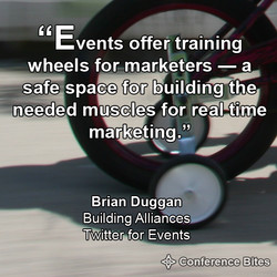 Events offer training wheels for marketers — a safe space for building the needed muscles for real time Brian Duggan Building Alliances Twitter for Events Conference Bites