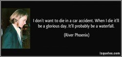 want to die in a car accident. When I die itll 