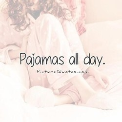 Pajamas all day,