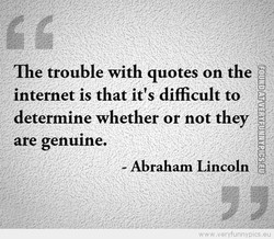 The trouble with quotes on the internet is that it's diffcult to determine whether or not they are genuine. - Abraham Lincoln
