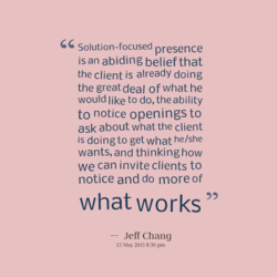 Solution-focused presence is an abiding belief that the client is already doing the greatdeal of what he would like to do, the ability to notice openings to ask about what the client is doing to get what he/she wants, and thinking how we can invite clients to notice and do more of what works Jeff Chang 13 May 2013 8:30 pm