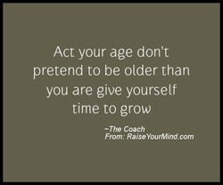 Act your age don't pretend to be older than you are give yourself time to grow -The Coach From: RaiseYourMind.com