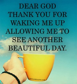 DEAR GOD THANK YOU FOR WAKING ME UP ALLOWING ME TO SEE ANOTHER BEAUTIFUL DAY.