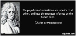 The prejudices of superstition are superior to all 