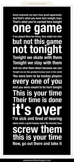 cusTOM MOVIE QUOTE Great moments are born from great opportunity And that's what you have here tonight, boys That's what you've earned here tonight one game If we played them ten times, they might win nine but not this game not tonight Tonight we skate with them Tonight we stay with them And we shut them down because we can Tonight we are the greatest hockey team in the world You were born to be hockey players every one of you And you were meant to be here tonight This is your time Their time is done it's over 11m sick and tired of hearing about what a great hockey team the Soviets have screw them this is your time Now, go out there and take it www.wordsonimages.com