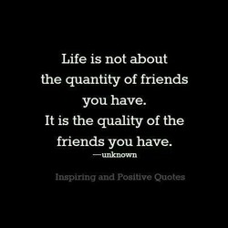 Life is not about the quantity of friends you have. It is the quality of the friends you have. Inspiring and Positive Quotes