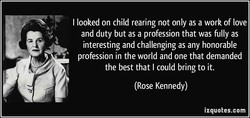I looked on child rearing not only as a work of love 