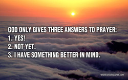GOD ONLY GIVES THREE ANSWERS TO PRAYER: 