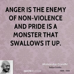 ANGER IS THE ENEMY OF NON-VIOLENCE AND PRIDE ISA MONSTER THAT SWALLOWS IT UP. Indian Leader 1869-1948