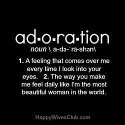 ad.o.ra.tion noun a-da- rä-shanx 1. A feeling that comes over me every time I look into your eyes. 2. The way you make me feel daily like I'm the most beautiful woman in the world. HappyWivesClub.com