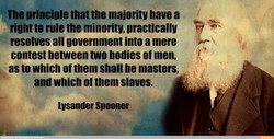 The principle that the majority have a rijht to rule the minority, practically resolves all government into a mere contest between two bodies of men, as to which of them shall be masters, and which of them slaves. Lysander Spooner