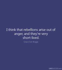 I think that rebellions arise out of 