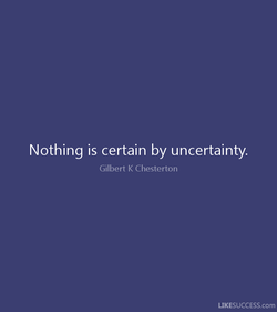 Nothing is certain by uncertainty. 