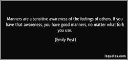 Manners are a sensitive awareness of the feelings of others. If you 