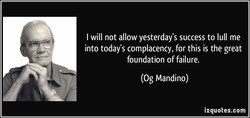I will not allow yesterday's success to lull me 
