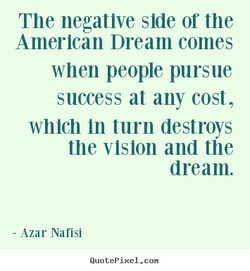 The negative side or the American Dream comes when people pursue success at any cost, which In turn destroys the vision and the dream. Azar Nafisi QuotePixeI. con