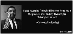 I keep reverting (to Duke Ellington), he to me is 
