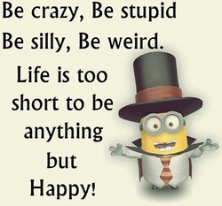Be crazy, Be stupid Be silly, Be weird. Life is too short to be anything but Happy!