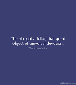 The almighty dollar, that great 
