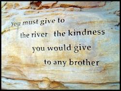 Yo must give to the river the kindness you would give to any brother