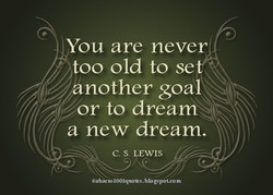 You are never too old to se nother goai 4, —or to dream a new dream. C. S. LEWIS gspot.com