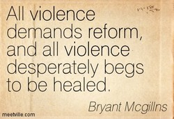 All violence demands reform and all violence desperately begs to be healed Bryant Mcgi//ns meetvillecom