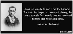 Man'S inhumanity to man is not the last The truth lies deeper. It is economic slavery, the savage struggle for a crumb. that has converted mankind into wo'es and sheep. (Akxander