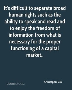 It's difficult to separate broad human rights such as the ability to speak and read and to enjoy the freedom of information from what is necessary for the proper functioning of a capital market,. Christopher Cox QUOTEHDCOM