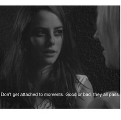 Don't get attached to moments Goog or bad, they all pass.