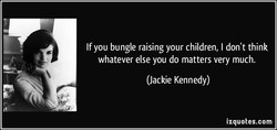 If you bungle raising your children, I don't think 