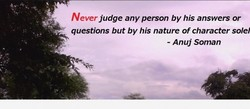 Never judge any person by his answers or questions but by his nature of character solel - Anuj Soman