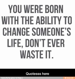 YOU WERE BORN WITH THE ABILITY TO CHANGE SOMEONE'S LIFE, DON'T EVER WASTE IT. Quotesss here