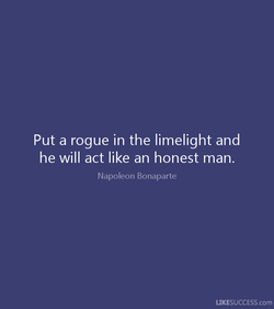 Put a rogue in the limelight and 