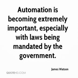 Automation is becoming extremely important, especially with laws being mandated by the government. lames Watson QUOTEHD_CCJ'/