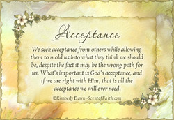 We seek acceptance from others while allowing them to mold us into what they think we should be, despite the fact it may be the wrong path for us. What's important is God's acceptance, and if we are right with Him, that is all the acceptance we will ever need. OKimberly ntofFa ith.com