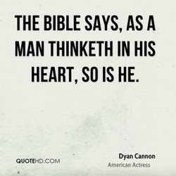THE BIBLE SAYS, AS A MAN THINKETH IN HIS HEART, SO IS HE. Dyan Cannon