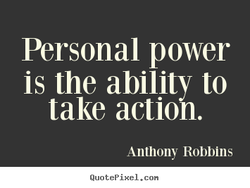 Personal power is the ability to take action. Anthony Robbins QuotePixeI. con