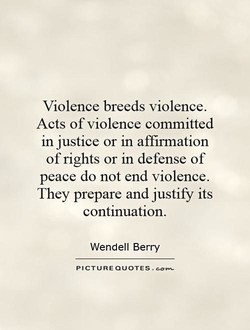 Violence breeds violence. Acts of violence committed in justice or in affirmation of rights or in defense of peace do not end violence. They prepare and justify its continuation. Wendell Berry PICTURE QUOTES .